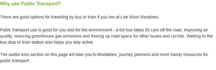 Why use Public Transport? There are good options for travelling by bus or train if you live at Low Moor Meadows. Public transport use is good for you and for the environment - a full bus takes 50 cars off the road, improving air quality, reducing greenhouse gas emissions and freeing up road space for other buses and cyclists. Walking to the bus stop or train station also helps you stay active. The useful links section on this page will take you to timetables, journey planners and more handy resources for public transport.
